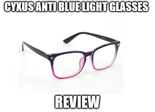 Cyxus Anti Blue Light Glasses Review