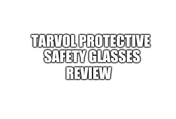 Tarvol Protective Safety Glasses Review